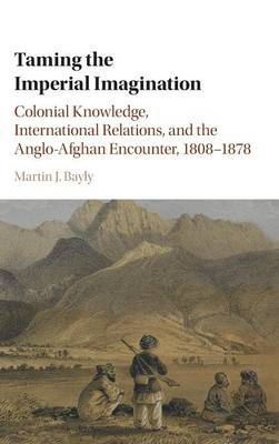 Taming the Imperial Imagination: Colonial Knowledge, International Relations, and the Anglo-Afghan Encounter, 1808-1878