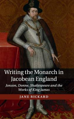 Writing the Monarch in Jacobean England: Jonson, Donne, Shakespeare and the Works of King James