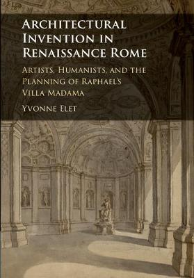 Architectural Invention in Renaissance Rome: Artists, Humanists, and the Planning of Raphael's Villa Madama