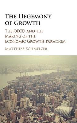 The Hegemony of Growth: The OECD and the Making of the Economic Growth Paradigm