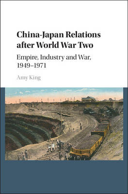 China-Japan Relations after World War Two: Empire, Industry and War, 1949-1971