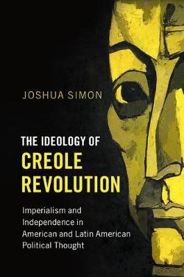 The Ideology of Creole Revolution: Imperialism and Independence in American and Latin American Political Thought