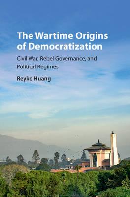 The Wartime Origins of Democratization: Civil War, Rebel Governance, and Political Regimes