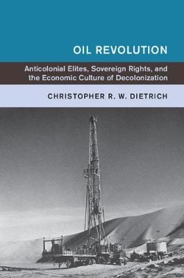 Oil Revolution: Anticolonial Elites, Sovereign Rights, and the Economic Culture of Decolonization