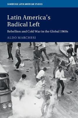 Latin America's Radical Left: Rebellion and Cold War in the Global 1960s