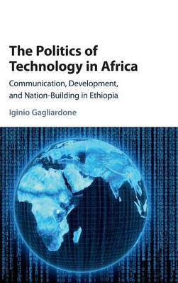 The Politics of Technology in Africa: Communication, Development, and Nation-Building in Ethiopia