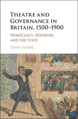 Theatre and Governance in Britain, 1500-1900: Democracy, Disorder and the State