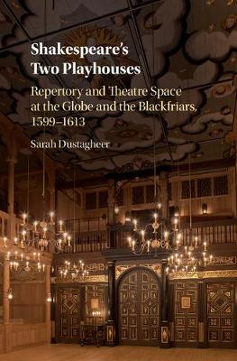Shakespeare's Two Playhouses: Repertory and Theatre Space at the Globe and the Blackfriars, 1599-1613