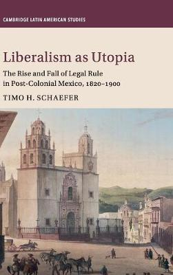 Liberalism as Utopia: The Rise and Fall of Legal Rule in Post-Colonial Mexico, 1820-1900