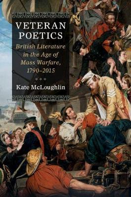 Veteran Poetics: British Literature in the Age of Mass Warfare, 1790-2015