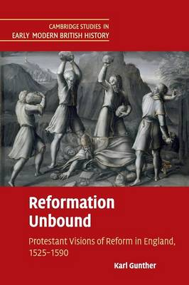 Reformation Unbound: Protestant Visions of Reform in England, 1525-1590