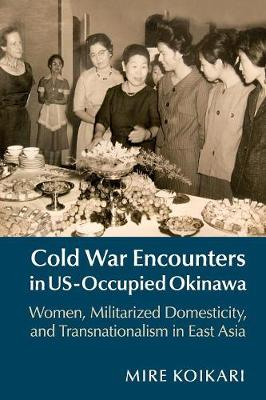 Cold War Encounters in US-Occupied Okinawa: Women, Militarized Domesticity, and Transnationalism in East Asia