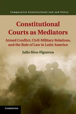 Constitutional Courts as Mediators: Armed Conflict, Civil-Military Relations, and the Rule of Law in Latin America