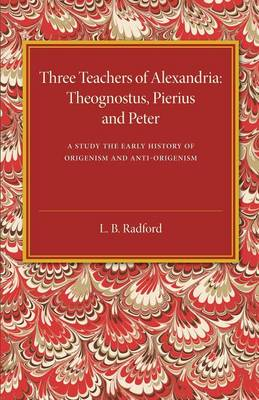 Three Teachers of Alexandria: Theognostus, Pierus and Peter: A Study in the Early History of Origenism and Anti-Origenism