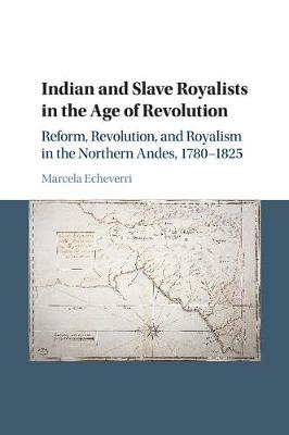 Indian and Slave Royalists in the Age of Revolution: Reform, Revolution, and Royalism in the Northern Andes, 1780-1825
