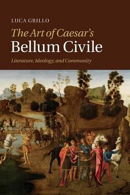 The Art of Caesar's Bellum Civile: Literature, Ideology, and Community