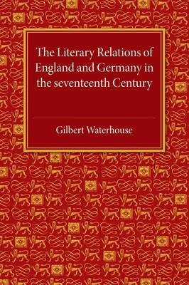 The Literary Relations of England and Germany: In the Seventeenth Century