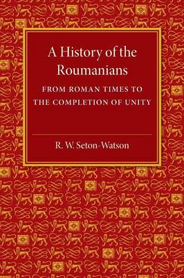A History of the Roumanians: From Roman Times to the Completion of Unity
