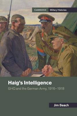 Haig's Intelligence: GHQ and the German Army, 1916-1918