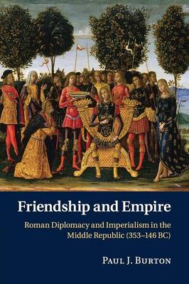 Friendship and Empire: Roman Diplomacy and Imperialism in the Middle Republic (353-146 BC)