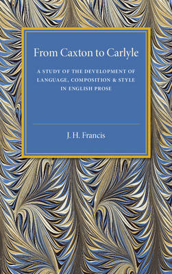 From Caxton to Carlyle: A Study of the Development of Language, Composition and Style in English Prose