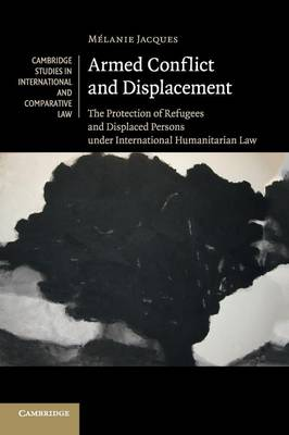 Armed Conflict and Displacement: The Protection of Refugees and Displaced Persons under International Humanitarian Law