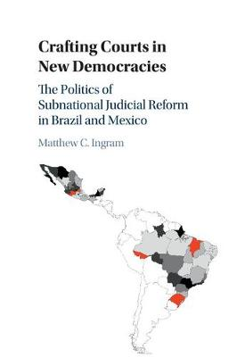 Crafting Courts in New Democracies: The Politics of Subnational Judicial Reform in Brazil and Mexico