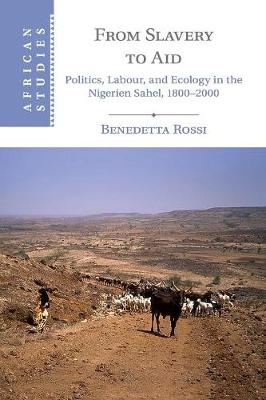 From Slavery to Aid: Politics, Labour, and Ecology in the Nigerien Sahel, 1800-2000