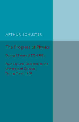 The Progress of Physics: During 33 Years (1875-1908), Four Lectures Delivered to the University of Calcutta during March 1908