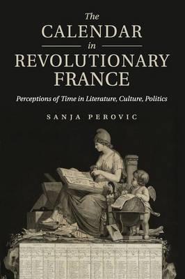 The Calendar in Revolutionary France: Perceptions of Time in Literature, Culture, Politics