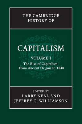 The The Cambridge History of Capitalism: Volume 1, the Rise of Capitalism: From Ancient Origins to 1848: Volume 1: The Cambridge History of Capitalism: Volume 1, The Rise of Capitalism: From Ancient Origins to 1848