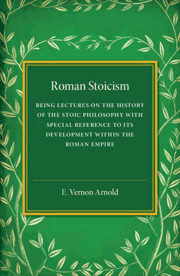 Roman Stoicism: Being Lectures on the History of the Stoic Philosophy with Special Reference to its Development within the Roman Empire