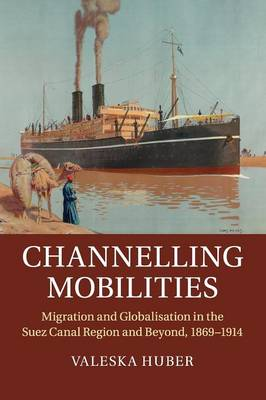 Channelling Mobilities: Migration and Globalisation in the Suez Canal Region and Beyond, 1869-1914
