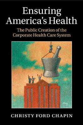 Ensuring America's Health: The Public Creation of the Corporate Health Care System