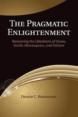 The Pragmatic Enlightenment: Recovering the Liberalism of Hume, Smith, Montesquieu, and Voltaire