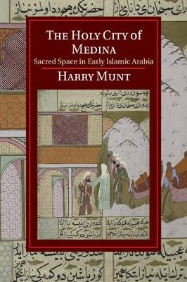 The Holy City of Medina: Sacred Space in Early Islamic Arabia