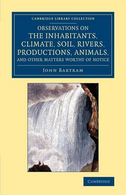 Observations on the Inhabitants, Climate, Soil, Rivers, Productions, Animals, and Other Matters Worthy of Notice: Made by Mr John Bartram, in his Travels from Pensilvania to Onondago, Oswego and the Lake Ontario, in Canada