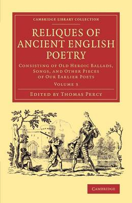 Reliques of Ancient English Poetry: Consisting of Old Heroic Ballads, Songs, and Other Pieces of our Earlier Poets