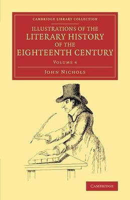 Illustrations of the Literary History of the Eighteenth Century: Consisting of Authentic Memoirs and Original Letters of Eminent Persons, and Intended as a Sequel to the Literary Anecdotes