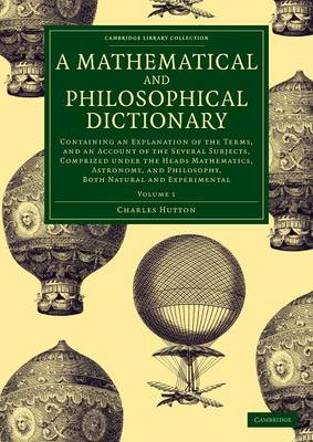 A Mathematical and Philosophical Dictionary: Containing an Explanation of the Terms, and an Account of the Several Subjects, Comprized under the Heads Mathematics, Astronomy, and Philosophy, Both Natural and Experimental
