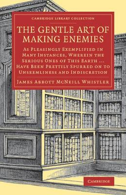 The Gentle Art of Making Enemies: As Pleasingly Exemplified in Many Instances, Wherein the Serious Ones of This Earth...Have Been Prettily Spurred on to Unseemliness and Indiscretion, While Overcome by an Undue Sense of Right
