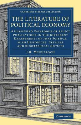 The Literature of Political Economy: A Classified Catalogue of Select Publications in the Different Departments of that Science, with Historical, Critical and Biographical Notices