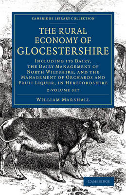 The Rural Economy of Glocestershire 2 Volume Set: Including its Dairy, Together with the Dairy Management of North Wiltshire, and the Management of Orchards and Fruit Liquor, in Herefordshire