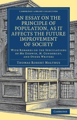 An Essay on the Principle of Population, as It Affects the Future Improvement of Society: With Remarks on the Speculations of Mr Godwin, M. Condorcet, and Other Writers
