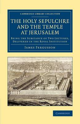 The Holy Sepulchre and the Temple at Jerusalem: Being the Substance of Two Lectures, Delivered in the Royal Institution