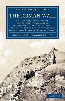 The Roman Wall: A Historical, Topographical, and Descriptive Account of the Barrier of the Lower Isthmus, Extending from the Tyne to the Solway, Deduced from Numerous Personal Surveys