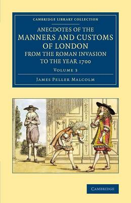 Anecdotes of the Manners and Customs of London from the Roman Invasion to the Year 1700: Volume 3