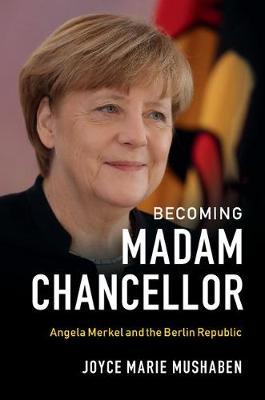 Becoming Madam Chancellor: Angela Merkel and the Berlin Republic
