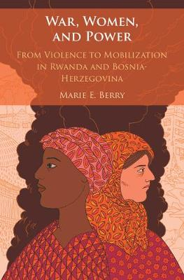 War, Women, and Power: From Violence to Mobilization in Rwanda and Bosnia-Herzegovina