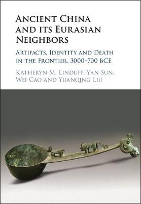 Ancient China and its Eurasian Neighbors: Artifacts, Identity and Death in the Frontier, 3000-700 BCE